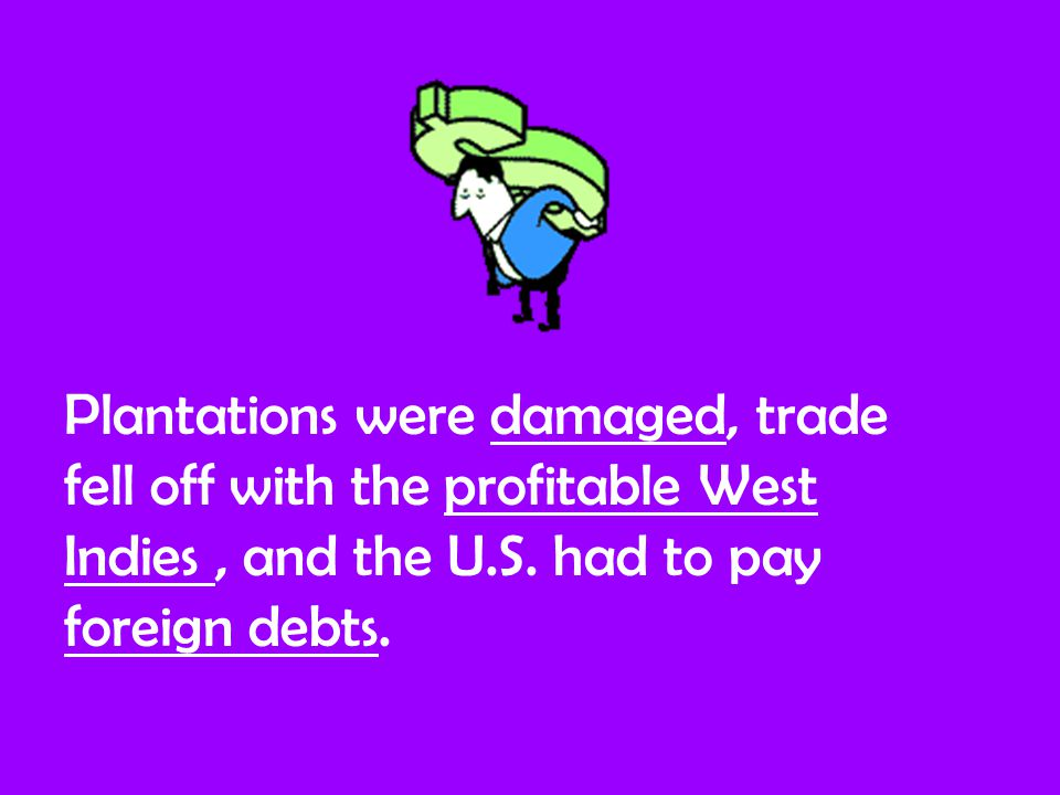 Plantations were damaged, trade fell off with the profitable West Indies, and the U.S.