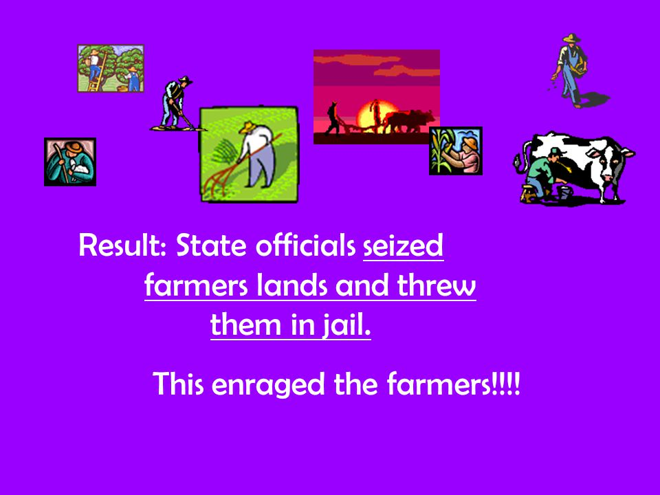 Result: State officials seized farmers lands and threw them in jail. This enraged the farmers!!!!
