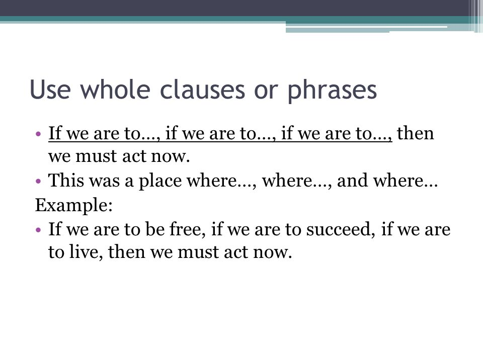 Use whole clauses or phrases If we are to…, if we are to…, if we are to…, then we must act now.