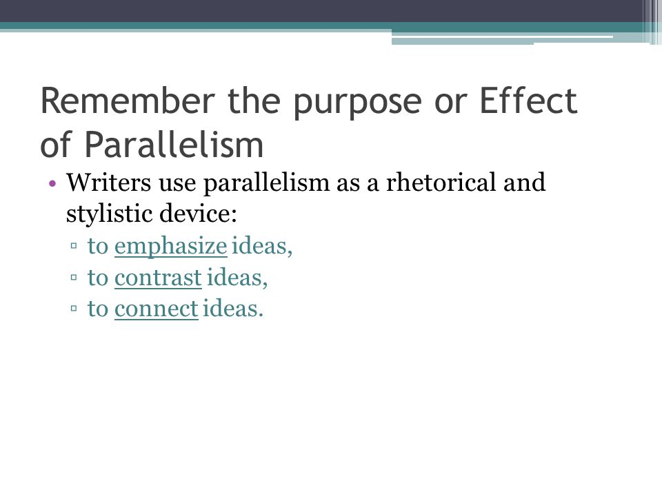 Remember the purpose or Effect of Parallelism Writers use parallelism as a rhetorical and stylistic device: ▫to emphasize ideas, ▫to contrast ideas, ▫to connect ideas.