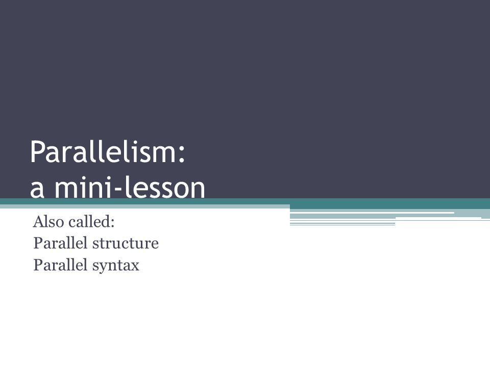 Parallelism: a mini-lesson Also called: Parallel structure Parallel syntax