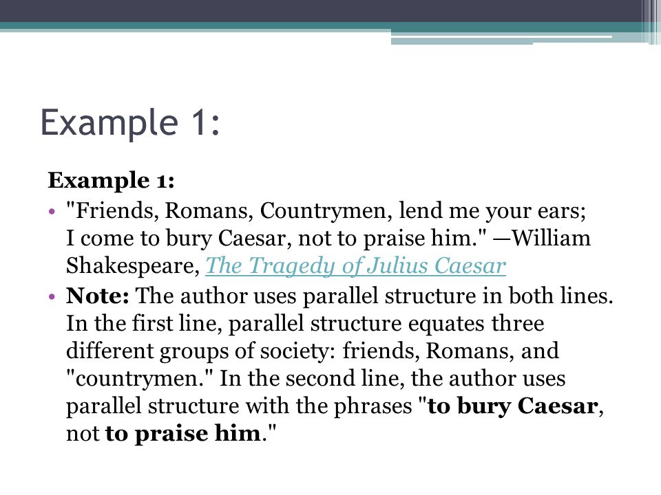 Example 1: Friends, Romans, Countrymen, lend me your ears; I come to bury Caesar, not to praise him. —William Shakespeare, The Tragedy of Julius CaesarThe Tragedy of Julius Caesar Note: The author uses parallel structure in both lines.