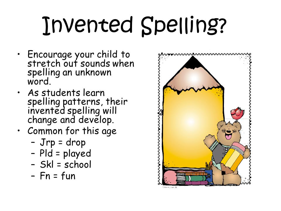 Invented Spelling. Encourage your child to stretch out sounds when spelling an unknown word.