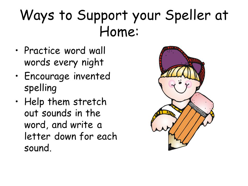 Ways to Support your Speller at Home: Practice word wall words every night Encourage invented spelling Help them stretch out sounds in the word, and write a letter down for each sound.