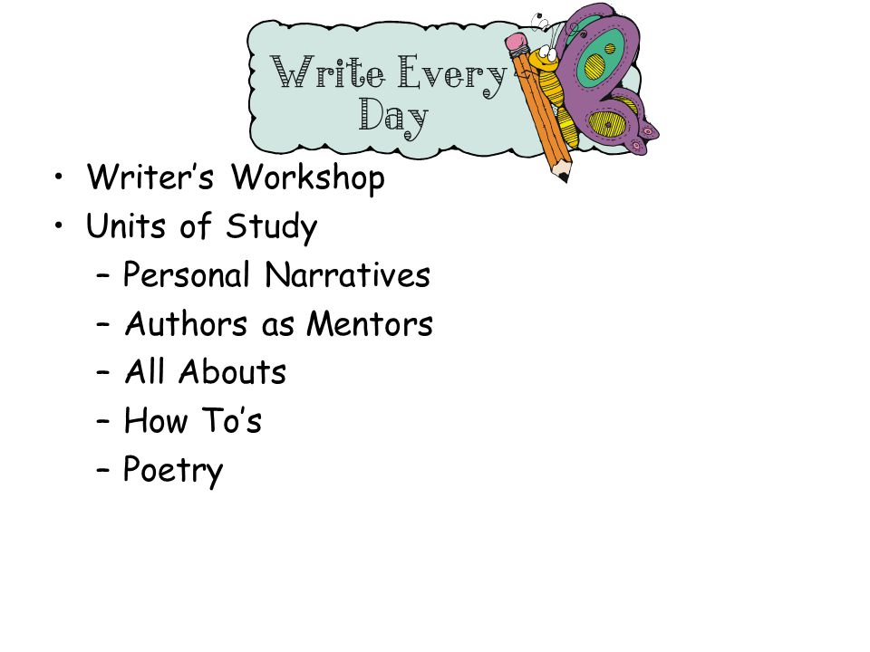 Writer's Workshop Units of Study –Personal Narratives –Authors as Mentors –All Abouts –How To's –Poetry