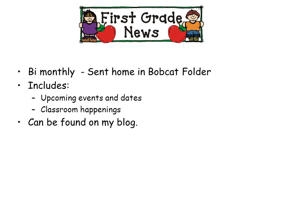 Bi monthly - Sent home in Bobcat Folder Includes: –Upcoming events and dates –Classroom happenings Can be found on my blog.