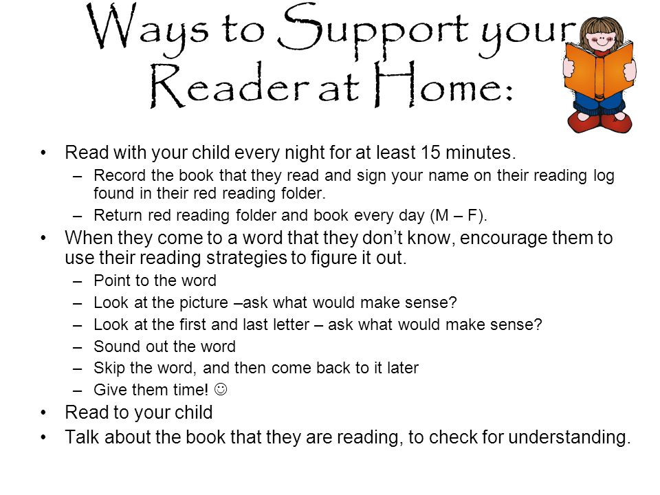 Ways to Support your Reader at Home: Read with your child every night for at least 15 minutes.