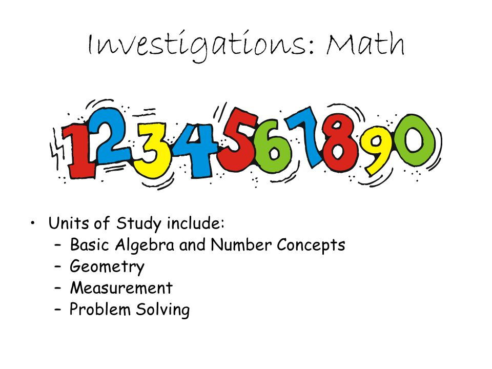 Investigations: Math Units of Study include: –Basic Algebra and Number Concepts –Geometry –Measurement –Problem Solving
