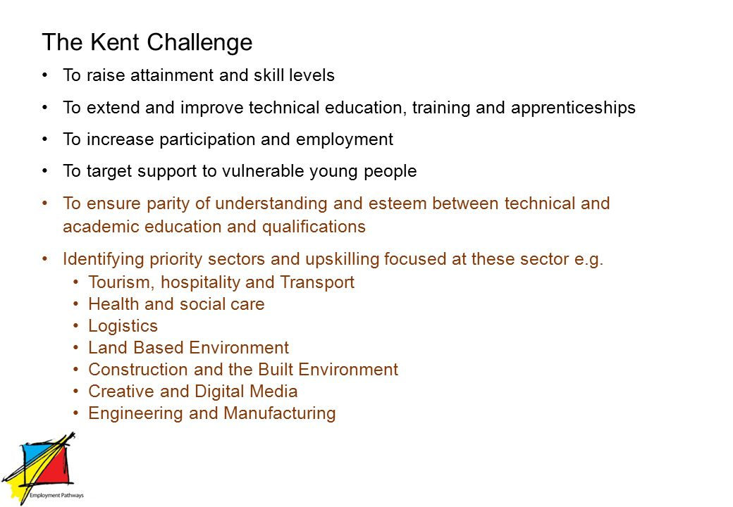 The Kent Challenge To raise attainment and skill levels To extend and improve technical education, training and apprenticeships To increase participation and employment To target support to vulnerable young people To ensure parity of understanding and esteem between technical and academic education and qualifications Identifying priority sectors and upskilling focused at these sector e.g.