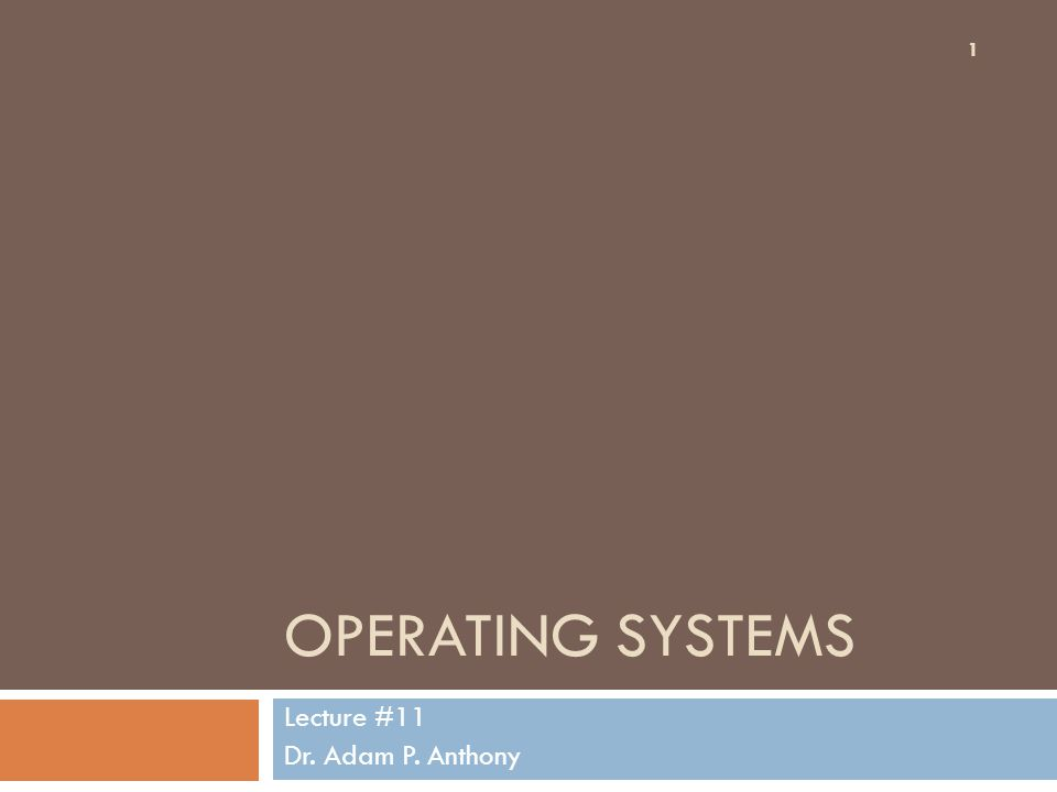 OPERATING SYSTEMS Lecture #11 Dr. Adam P. Anthony 1