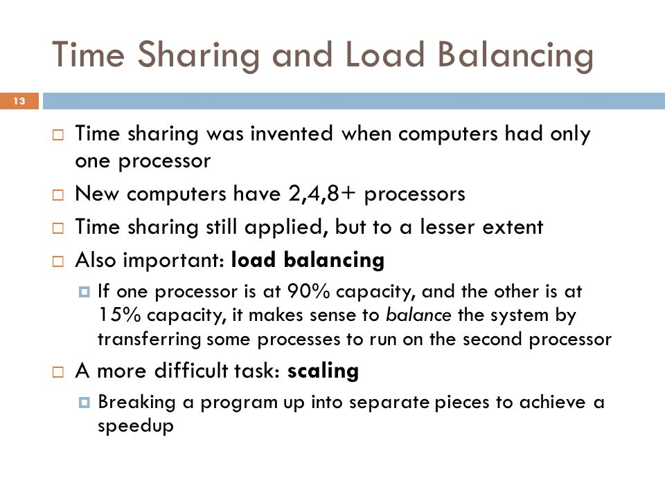 Time Sharing and Load Balancing  Time sharing was invented when computers had only one processor  New computers have 2,4,8+ processors  Time sharing still applied, but to a lesser extent  Also important: load balancing  If one processor is at 90% capacity, and the other is at 15% capacity, it makes sense to balance the system by transferring some processes to run on the second processor  A more difficult task: scaling  Breaking a program up into separate pieces to achieve a speedup 13