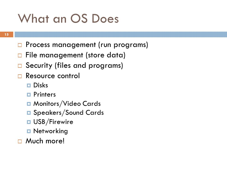 What an OS Does  Process management (run programs)  File management (store data)  Security (files and programs)  Resource control  Disks  Printers  Monitors/Video Cards  Speakers/Sound Cards  USB/Firewire  Networking  Much more.