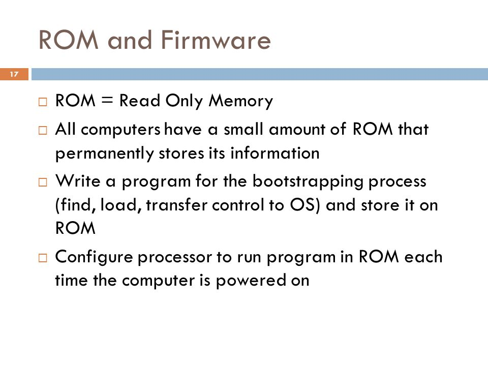 ROM and Firmware  ROM = Read Only Memory  All computers have a small amount of ROM that permanently stores its information  Write a program for the bootstrapping process (find, load, transfer control to OS) and store it on ROM  Configure processor to run program in ROM each time the computer is powered on 17