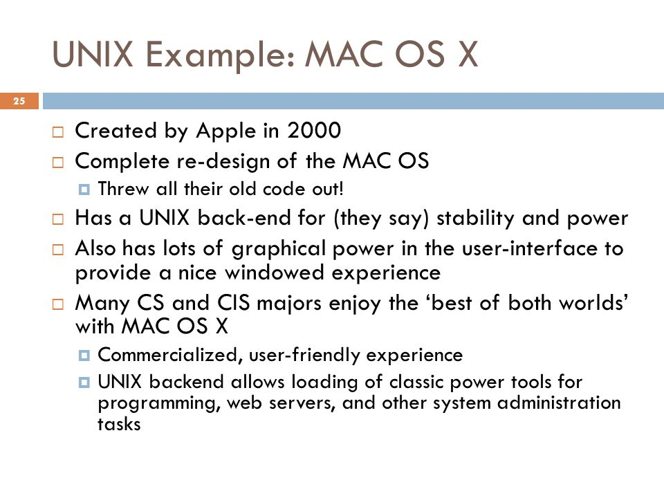 UNIX Example: MAC OS X 25  Created by Apple in 2000  Complete re-design of the MAC OS  Threw all their old code out.