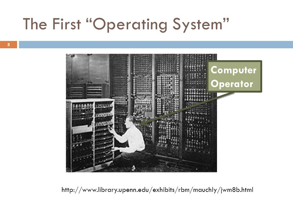 The First Operating System http://www.library.upenn.edu/exhibits/rbm/mauchly/jwm8b.html Computer Operator 5
