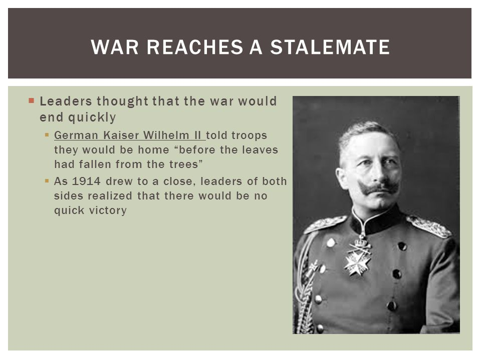  Leaders thought that the war would end quickly  German Kaiser Wilhelm II told troops they would be home before the leaves had fallen from the trees  As 1914 drew to a close, leaders of both sides realized that there would be no quick victory WAR REACHES A STALEMATE