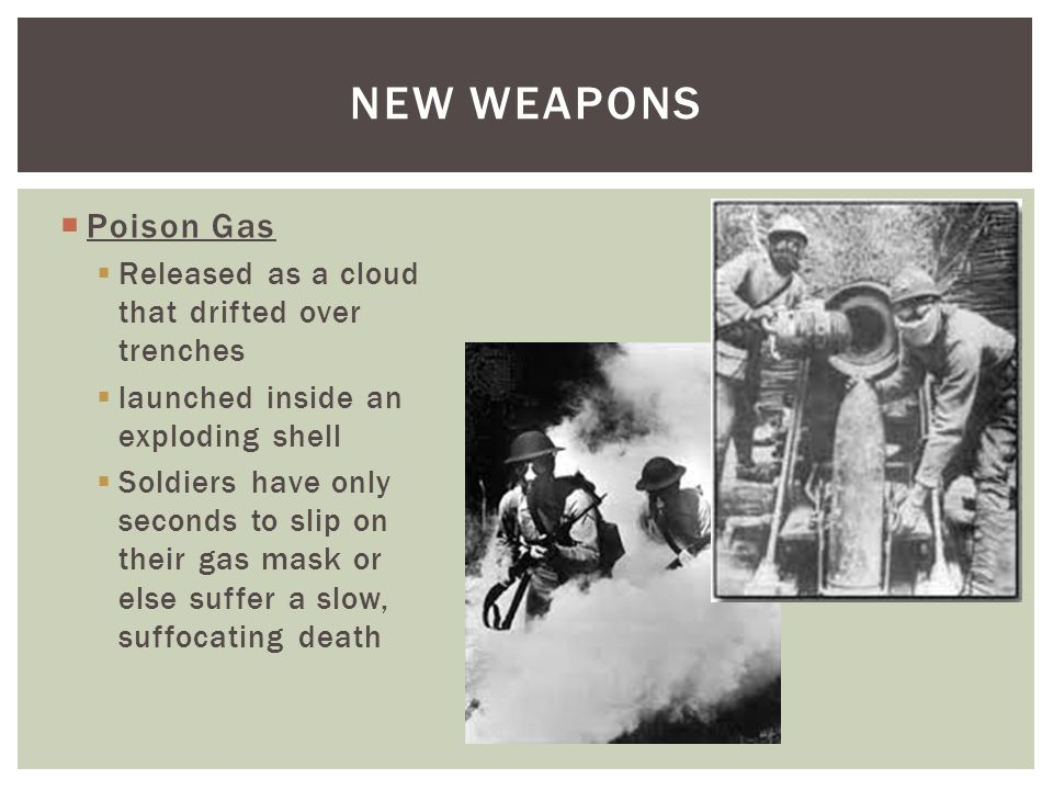  Poison Gas  Released as a cloud that drifted over trenches  launched inside an exploding shell  Soldiers have only seconds to slip on their gas mask or else suffer a slow, suffocating death NEW WEAPONS