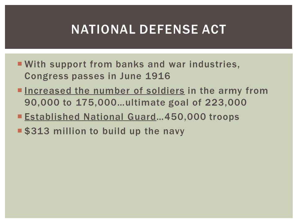  With support from banks and war industries, Congress passes in June 1916  Increased the number of soldiers in the army from 90,000 to 175,000…ultimate goal of 223,000  Established National Guard…450,000 troops  $313 million to build up the navy NATIONAL DEFENSE ACT