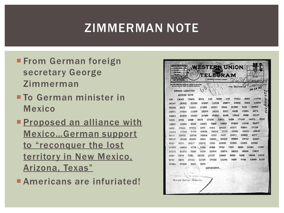  From German foreign secretary George Zimmerman  To German minister in Mexico  Proposed an alliance with Mexico…German support to reconquer the lost territory in New Mexico, Arizona, Texas  Americans are infuriated.