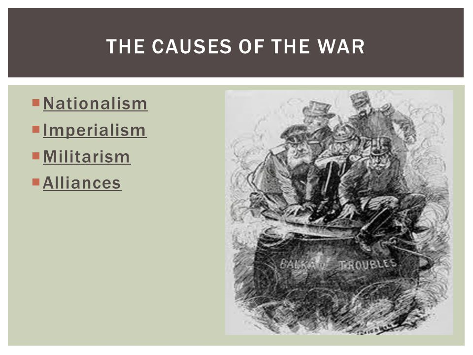  Nationalism  Imperialism  Militarism  Alliances THE CAUSES OF THE WAR