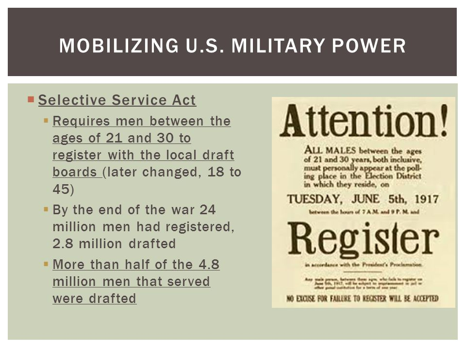  Selective Service Act  Requires men between the ages of 21 and 30 to register with the local draft boards (later changed, 18 to 45)  By the end of the war 24 million men had registered, 2.8 million drafted  More than half of the 4.8 million men that served were drafted MOBILIZING U.S.