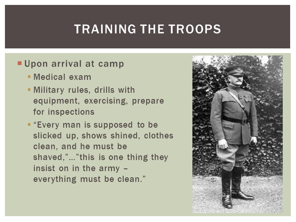  Upon arrival at camp  Medical exam  Military rules, drills with equipment, exercising, prepare for inspections  Every man is supposed to be slicked up, shows shined, clothes clean, and he must be shaved, … this is one thing they insist on in the army – everything must be clean. TRAINING THE TROOPS