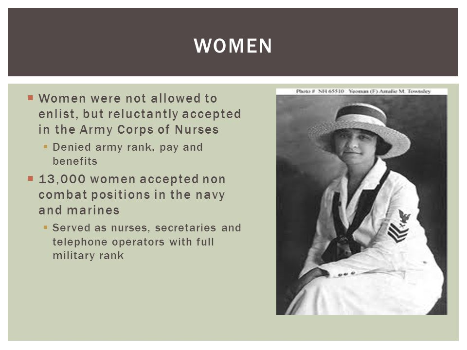  Women were not allowed to enlist, but reluctantly accepted in the Army Corps of Nurses  Denied army rank, pay and benefits  13,000 women accepted non combat positions in the navy and marines  Served as nurses, secretaries and telephone operators with full military rank WOMEN