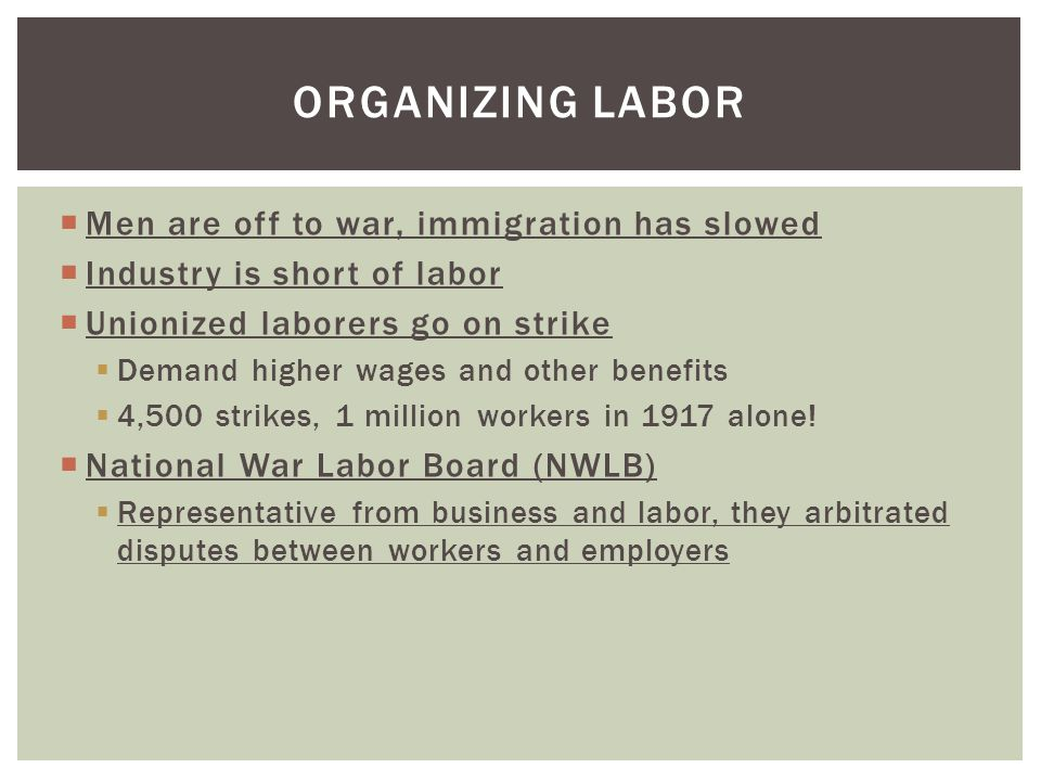  Men are off to war, immigration has slowed  Industry is short of labor  Unionized laborers go on strike  Demand higher wages and other benefits  4,500 strikes, 1 million workers in 1917 alone.