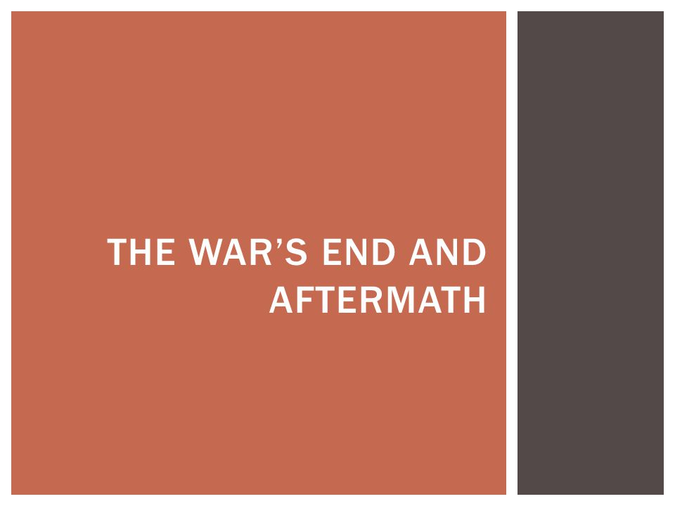 THE WAR'S END AND AFTERMATH