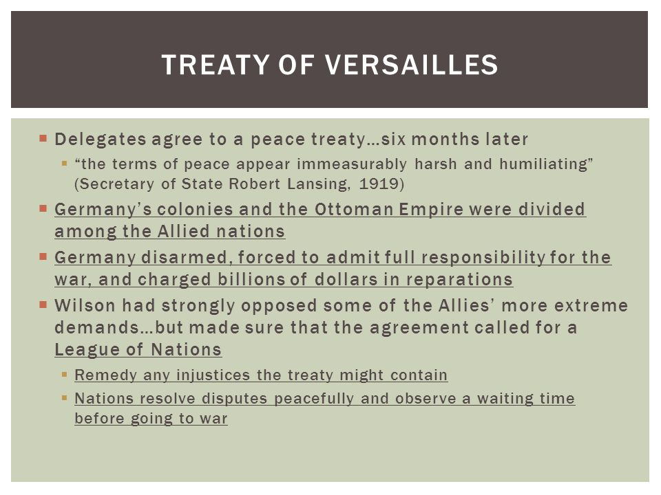  Delegates agree to a peace treaty…six months later  the terms of peace appear immeasurably harsh and humiliating (Secretary of State Robert Lansing, 1919)  Germany's colonies and the Ottoman Empire were divided among the Allied nations  Germany disarmed, forced to admit full responsibility for the war, and charged billions of dollars in reparations  Wilson had strongly opposed some of the Allies' more extreme demands…but made sure that the agreement called for a League of Nations  Remedy any injustices the treaty might contain  Nations resolve disputes peacefully and observe a waiting time before going to war TREATY OF VERSAILLES