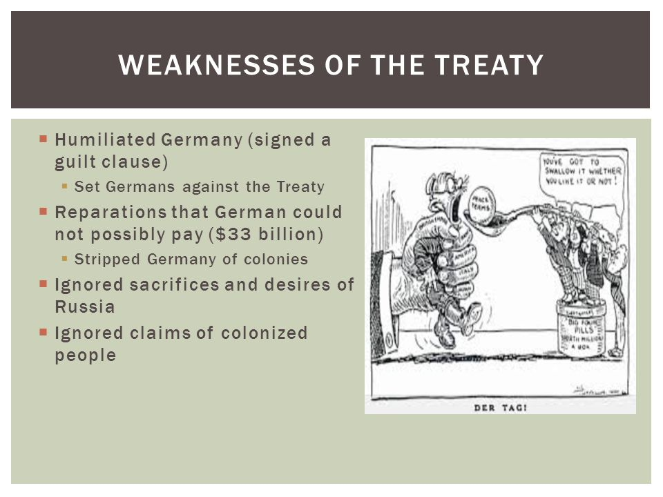  Humiliated Germany (signed a guilt clause)  Set Germans against the Treaty  Reparations that German could not possibly pay ($33 billion)  Stripped Germany of colonies  Ignored sacrifices and desires of Russia  Ignored claims of colonized people WEAKNESSES OF THE TREATY