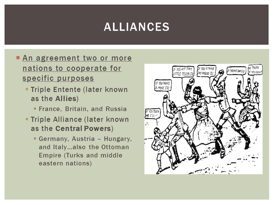  An agreement two or more nations to cooperate for specific purposes  Triple Entente (later known as the Allies)  France, Britain, and Russia  Triple Alliance (later known as the Central Powers)  Germany, Austria – Hungary, and Italy…also the Ottoman Empire (Turks and middle eastern nations) ALLIANCES
