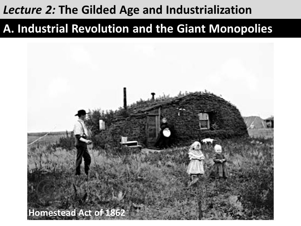 Lecture 2: The Gilded Age and Industrialization A. Industrial Revolution and the Giant Monopolies Homestead Act of 1862