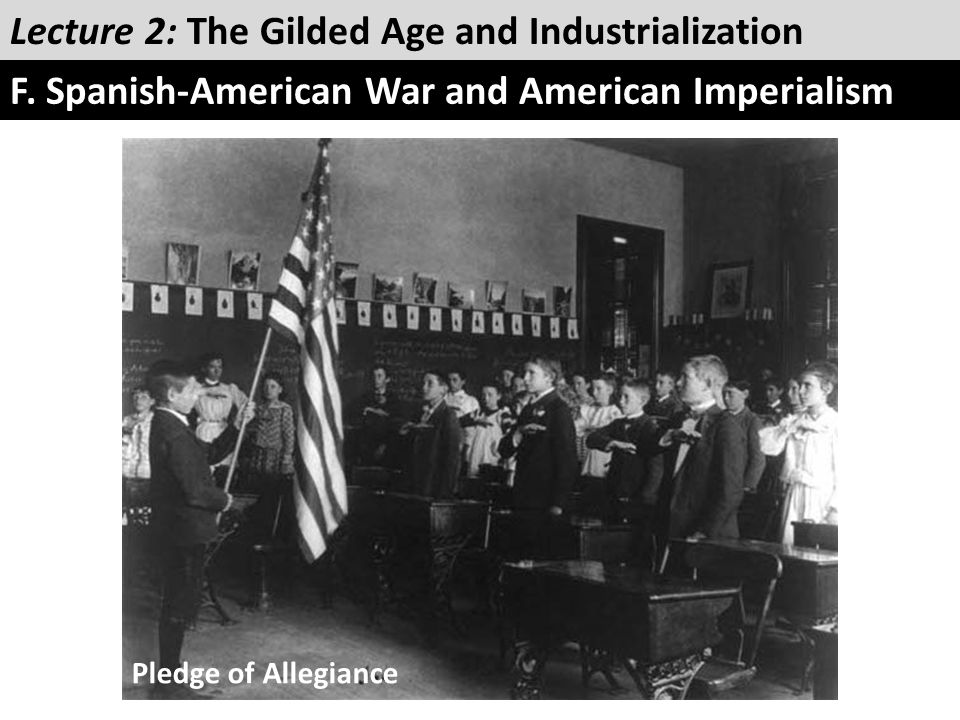 Lecture 2: The Gilded Age and Industrialization F. Spanish-American War and American Imperialism Pledge of Allegiance