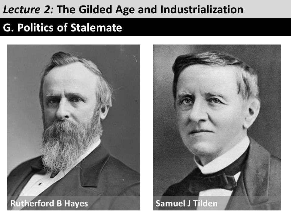 Lecture 2: The Gilded Age and Industrialization G. Politics of Stalemate Rutherford B HayesSamuel J Tilden