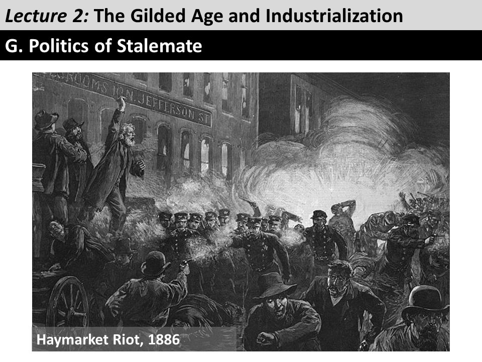 Lecture 2: The Gilded Age and Industrialization G. Politics of Stalemate Haymarket Riot, 1886