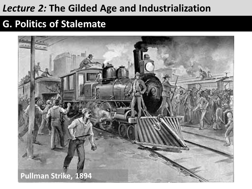 Lecture 2: The Gilded Age and Industrialization G. Politics of Stalemate Pullman Strike, 1894
