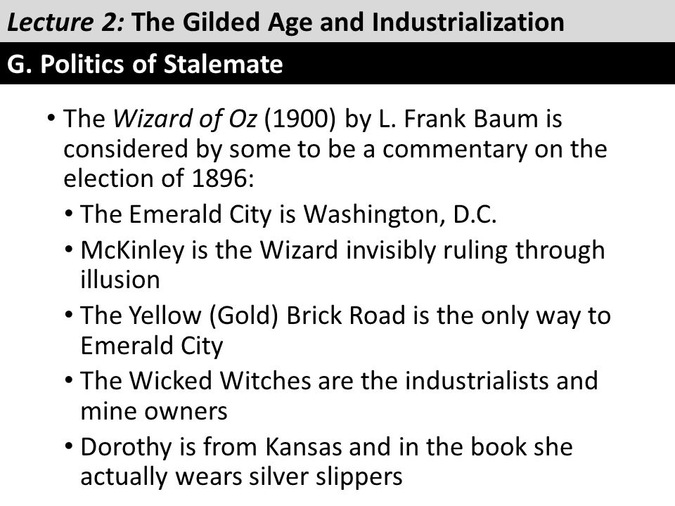 The Wizard of Oz (1900) by L. Frank Baum is considered by some to be a commentary on the election of 1896: The Emerald City is Washington, D.C. McKinl