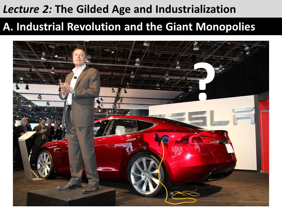 ? Lecture 2: The Gilded Age and Industrialization A. Industrial Revolution and the Giant Monopolies