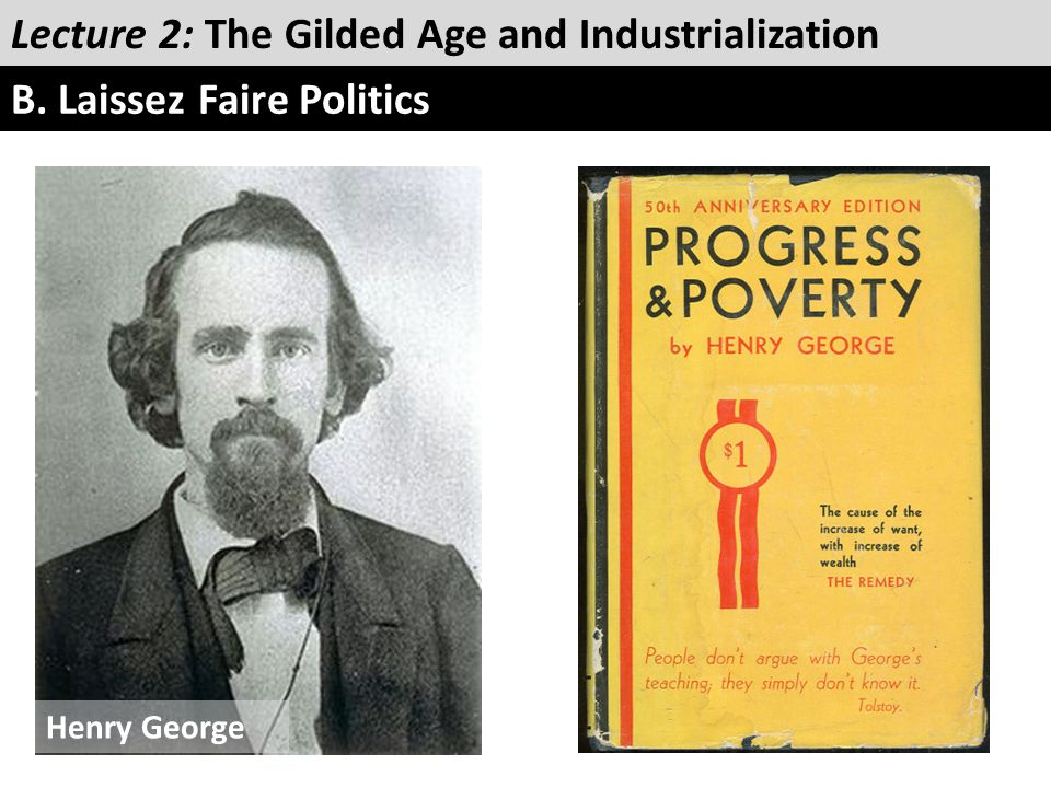 Lecture 2: The Gilded Age and Industrialization B. Laissez Faire Politics Henry George