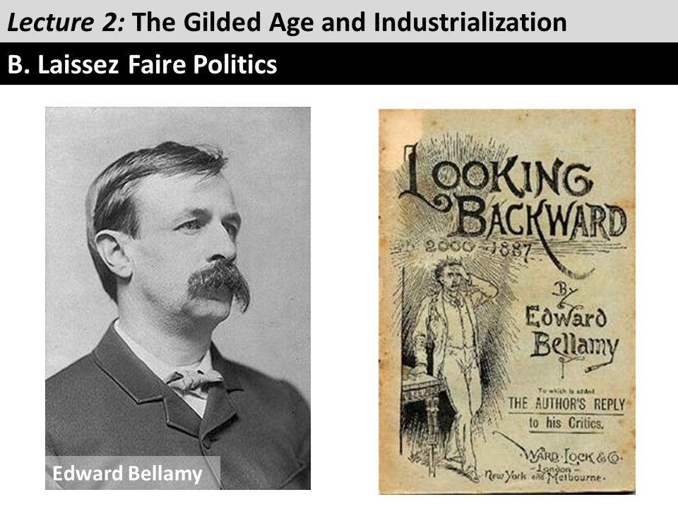 Lecture 2: The Gilded Age and Industrialization B. Laissez Faire Politics Edward Bellamy