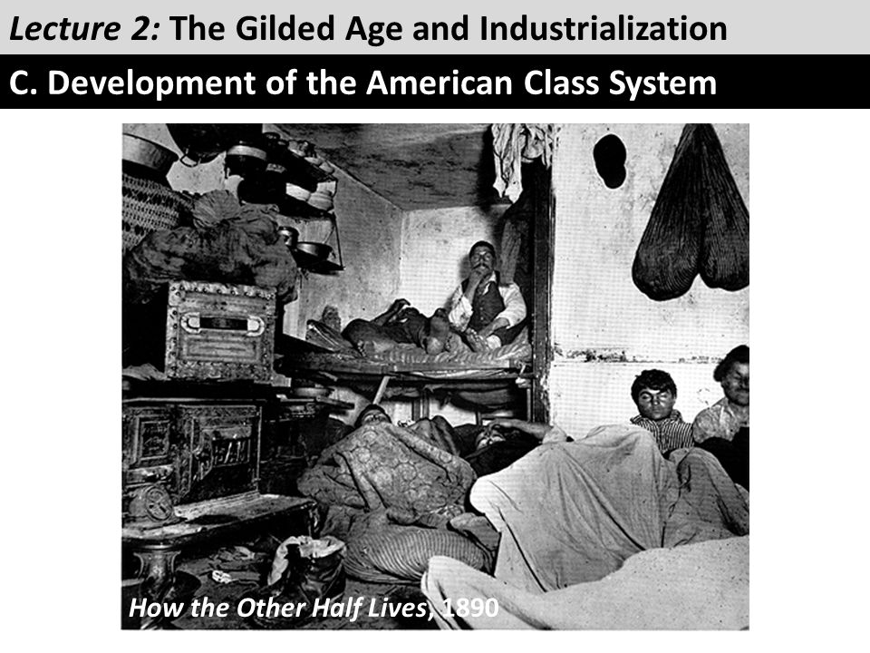 Lecture 2: The Gilded Age and Industrialization C. Development of the American Class System How the Other Half Lives, 1890