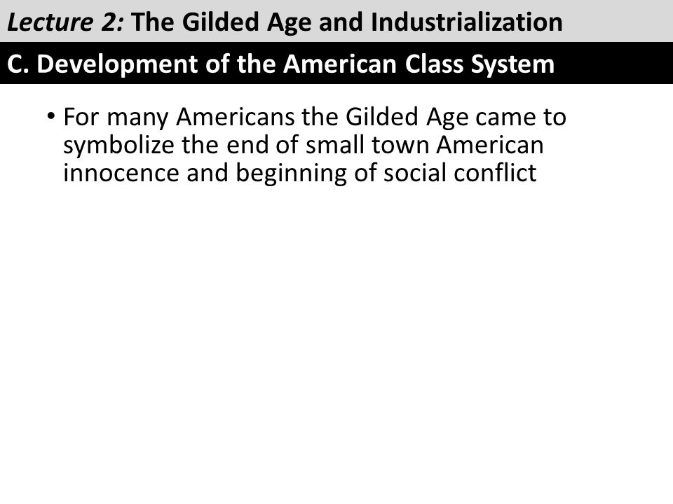 For many Americans the Gilded Age came to symbolize the end of small town American innocence and beginning of social conflict Lecture 2: The Gilded Ag
