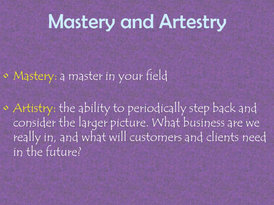 Mastery and Artestry Mastery: a master in your field Artistry: the ability to periodically step back and consider the larger picture.