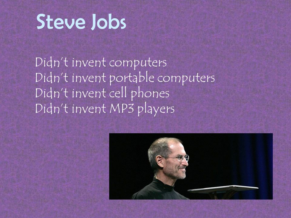 Steve Jobs Didn't invent computers Didn't invent portable computers Didn't invent cell phones Didn't invent MP3 players