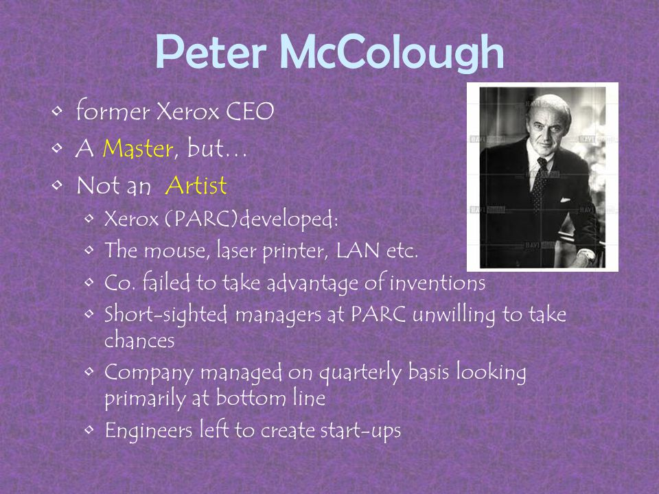 Peter McColough former Xerox CEO A Master, but… Not an Artist Xerox (PARC)developed: The mouse, laser printer, LAN etc.