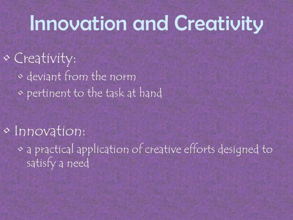 Innovation and Creativity Creativity: deviant from the norm pertinent to the task at hand Innovation: a practical application of creative efforts designed to satisfy a need