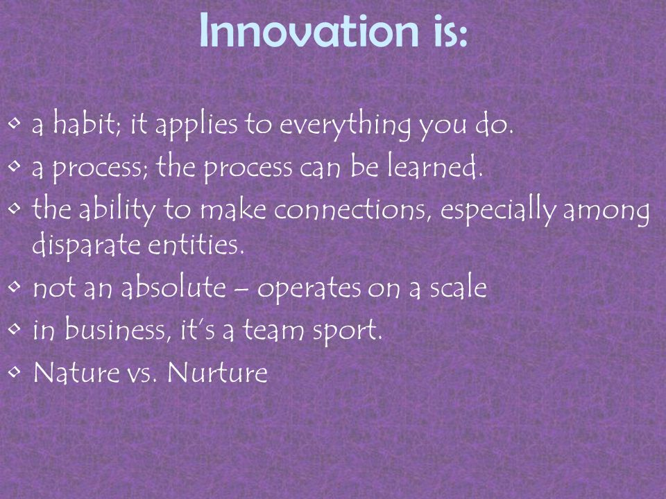 Innovation is: a habit; it applies to everything you do.