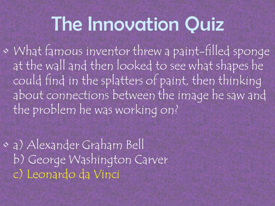 The Innovation Quiz What famous inventor threw a paint-filled sponge at the wall and then looked to see what shapes he could find in the splatters of paint, then thinking about connections between the image he saw and the problem he was working on.