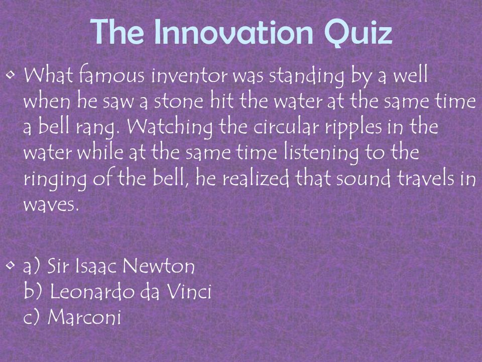 The Innovation Quiz What famous inventor was standing by a well when he saw a stone hit the water at the same time a bell rang.